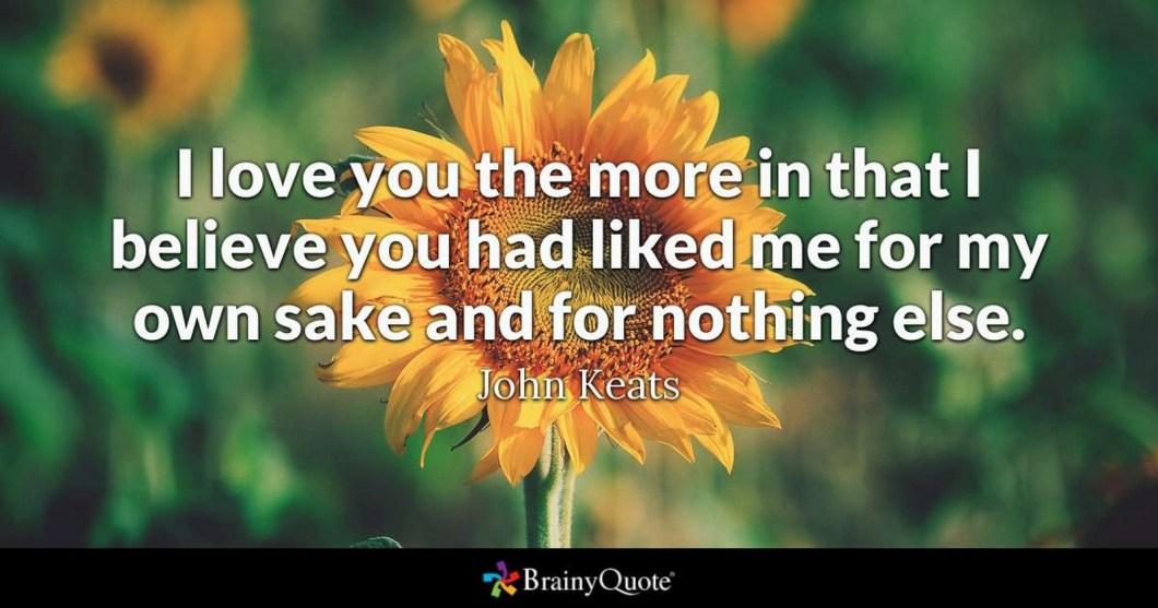 """55 Romantic Quotes - """"I love you the more in that I believe you had liked me for my own sake and for nothing else."""" - John Keats"""