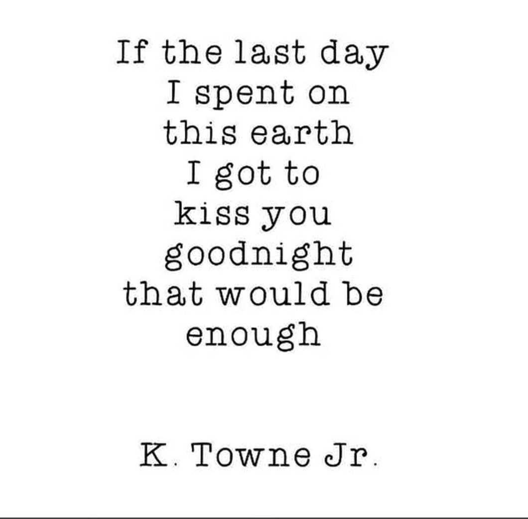 """55 Romantic Quotes - """"If the last day I spent on this earth I got to kiss you goodnight that would be enough."""" - K. Towne Jr."""