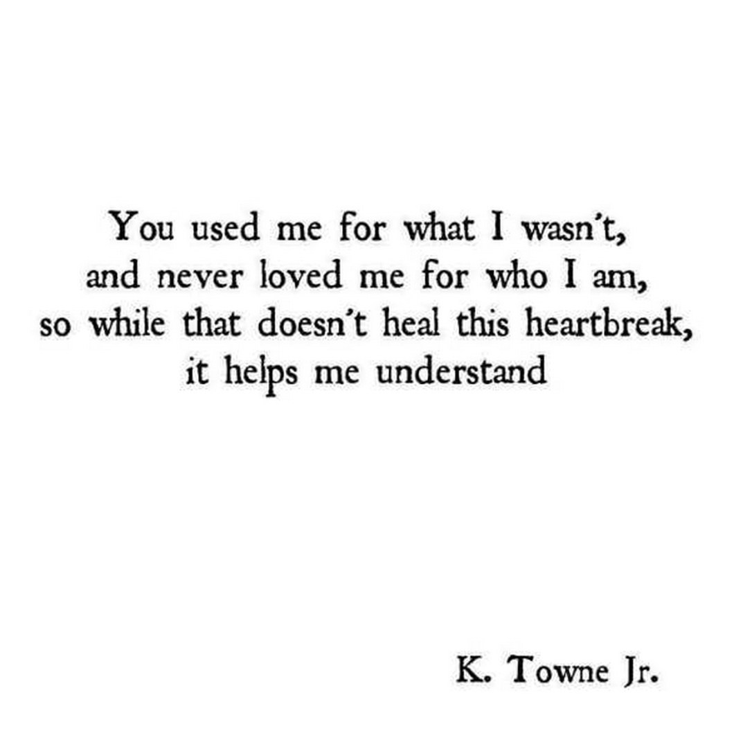 """55 Romantic Quotes - """"You used me for what I wasn't, and never love me for who I am, so while that doesn't heal this heartbreak, it helps me understand."""" - K. Towne Jr."""