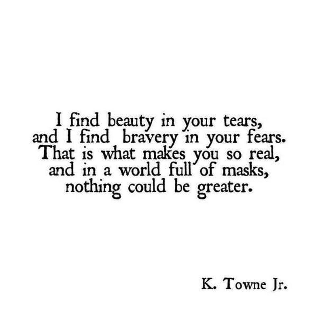 """55 Romantic Quotes - """"I find beauty in your tears, and I find bravery in your fears. That is what makes you so real, and in a world full of masks, nothing could be greater."""" - K. Towne Jr."""