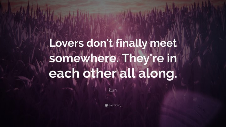 "27 Rumi Quotes - ""Lovers don't finally meet somewhere. They're in each other all along."" - Rumi"