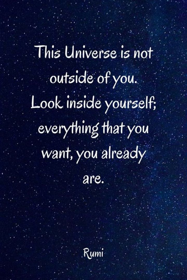 "27 Rumi Quotes - ""The Universe is not outside of you. Look inside yourself; everything that you want, you already are."" - Rumi"