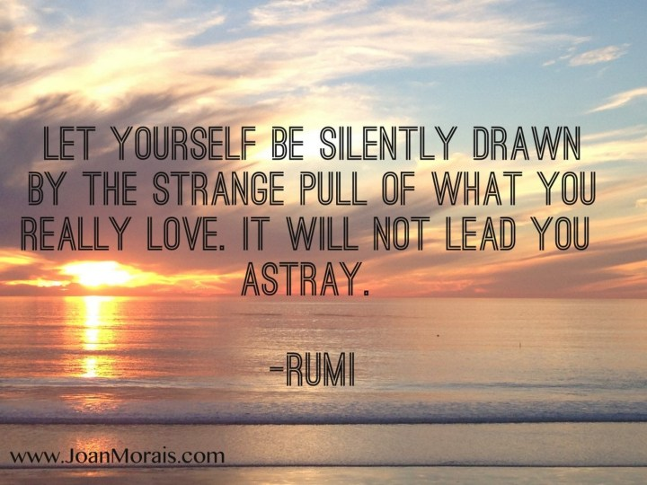 "27 Rumi Quotes - ""Let yourself be silently drawn by the strange pull of what you really love. It will not lead you astray."" - Rumi"