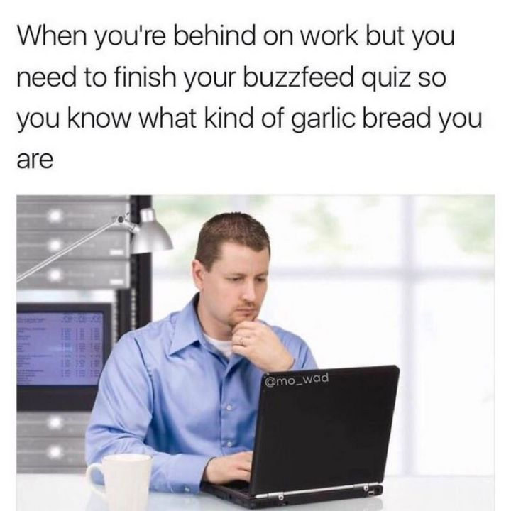 """47 Funny Work Memes - """"When you're behind on work but need to finish your BuzzFeedquiz so you know what kind of garlic bread you are."""""""