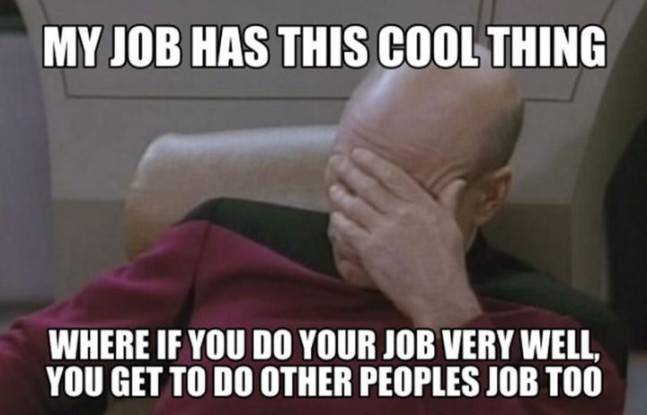 """47 Funny Work Memes - """"My job has this cool thing where if you do your job very well, you get to do other people's job too."""""""