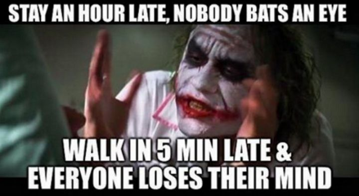 """47 Funny Work Memes - """"Stay an hour late, nobody bats an eye. Walk in 5 minutes late & everybody loses their mind."""""""