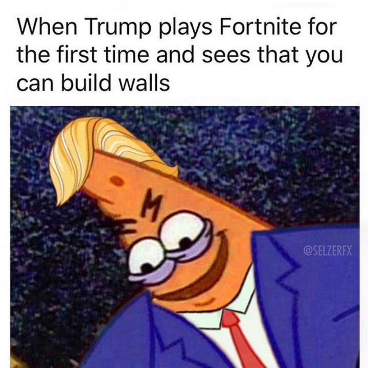 "25 Fortnite Memes - ""When Trump plays Fortnite for the first time and sees that you can build walls."""