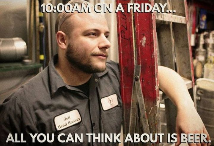 """27 Funny Friday Memes - """"10:00 AM on Friday...all you can think about is beer."""""""