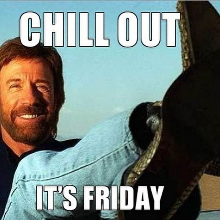 """27 Funny Friday Memes - """"Chill out. It's Friday."""""""