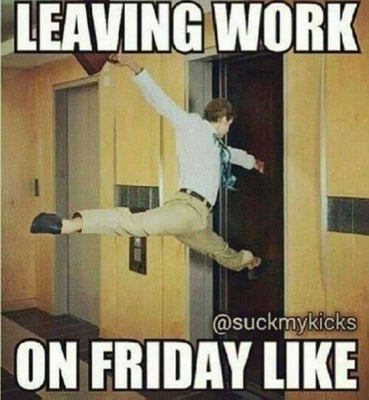 "27 Funny Friday Memes - ""Leaving work on Friday like."""