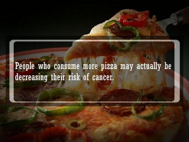 """19 Food Facts -""""People who consume more pizza may actually be decreasing their risk of cancer."""""""