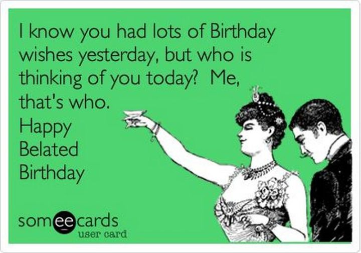 "101 Happy Birthday Memes - ""I know you had lots of Birthday wishes yesterday, but who is thinking of you today? Me, that's who. Happy Belated Birthday."""
