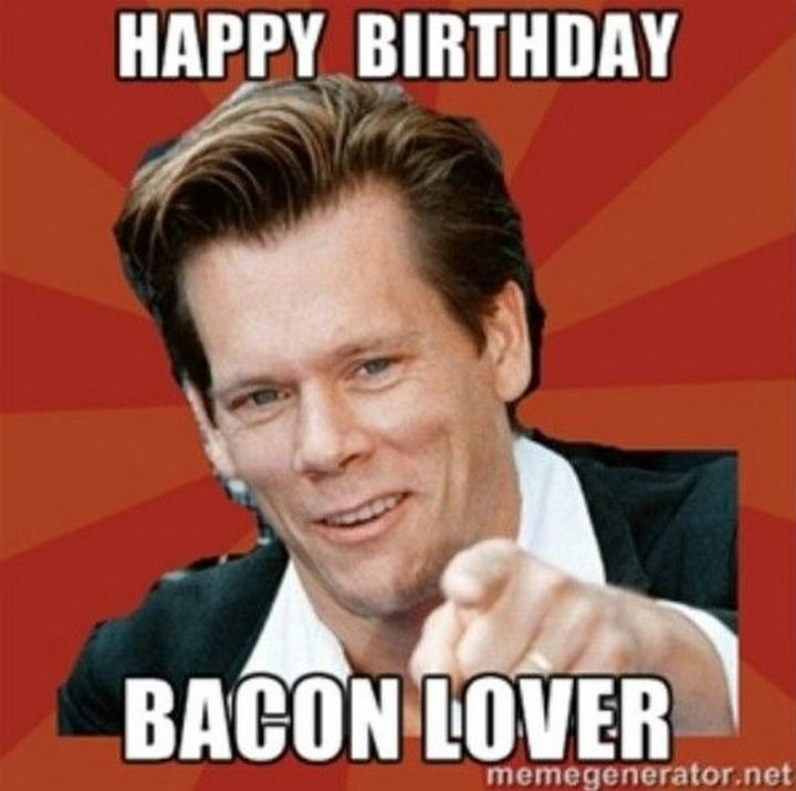 "101 Happy Birthday Memes - ""Happy Birthday bacon lover."""
