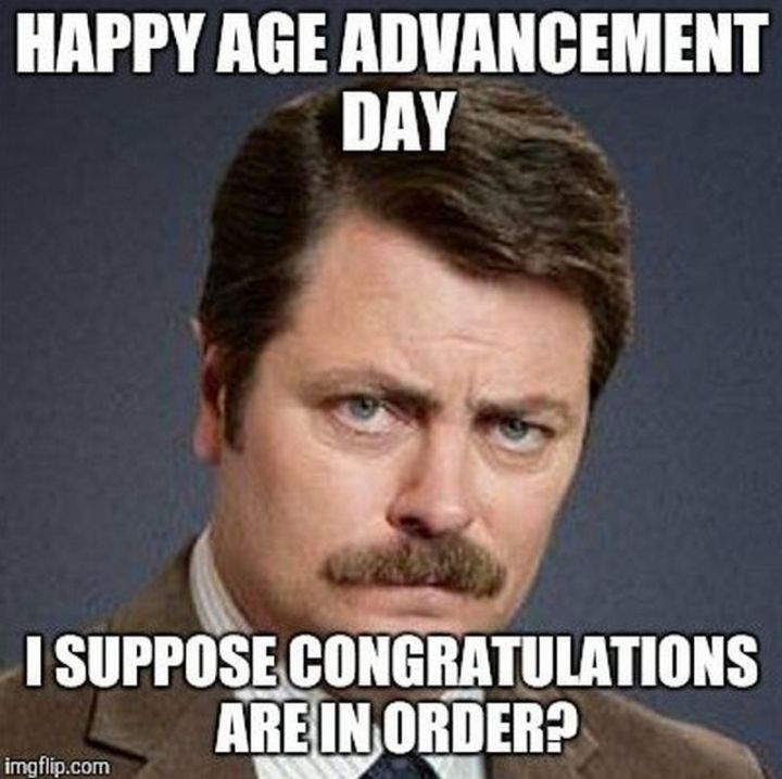 "101 Happy Birthday Memes - ""Happy age advancement day. I suppose congratulations are in order?"""