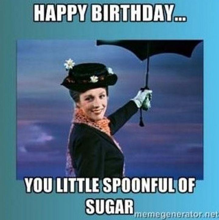 "101 Happy Birthday Memes - ""Happy birthday...you little spoonful of sugar."""
