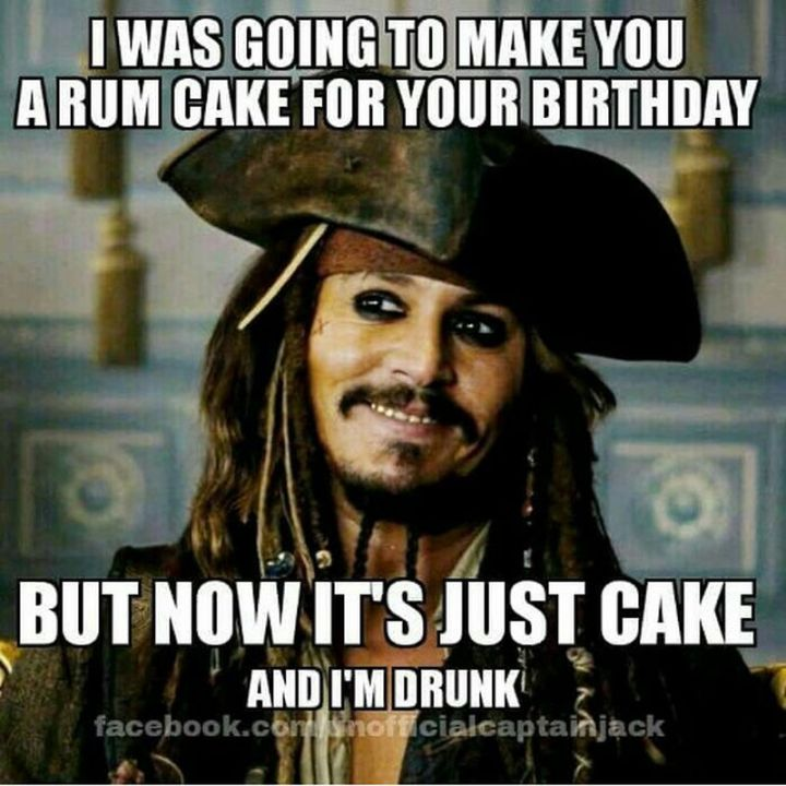 """I was going to make you a rum cake for your birthday but now it's just cake and I'm drunk."""