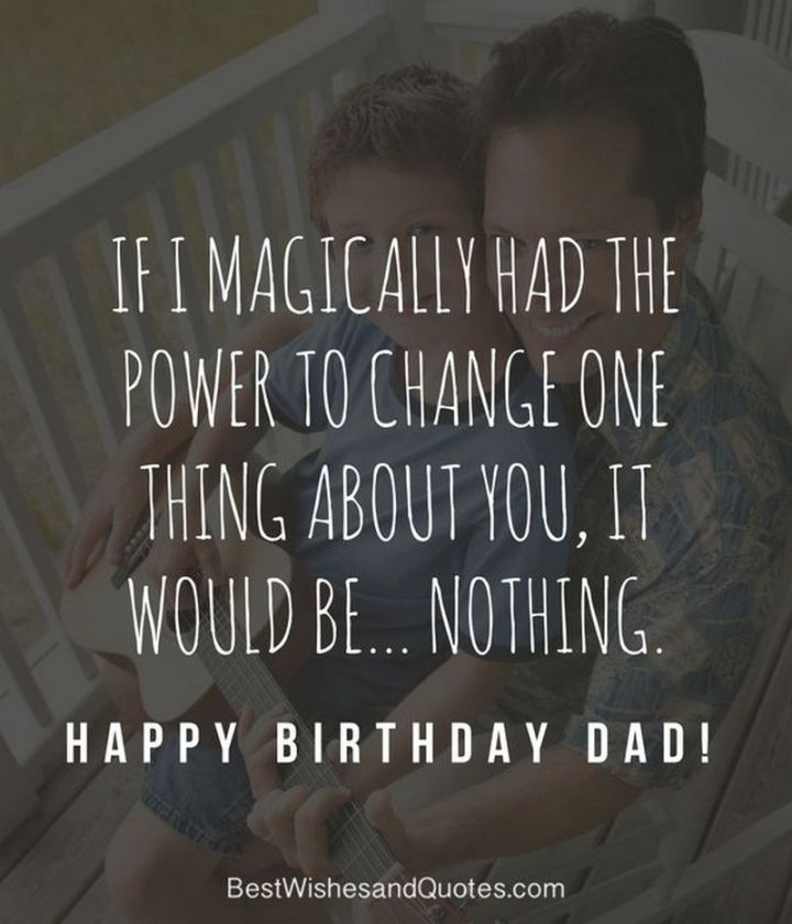 """If I magically had the power to change one thing about you, it would be...nothing. Happy birthday, dad!"""