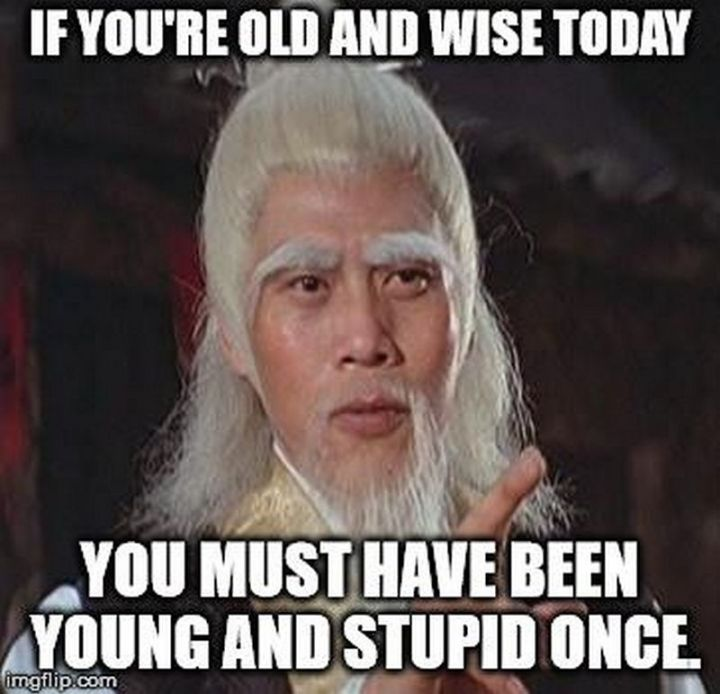 """If you're old and wise today, you must have been young and stupid once."""