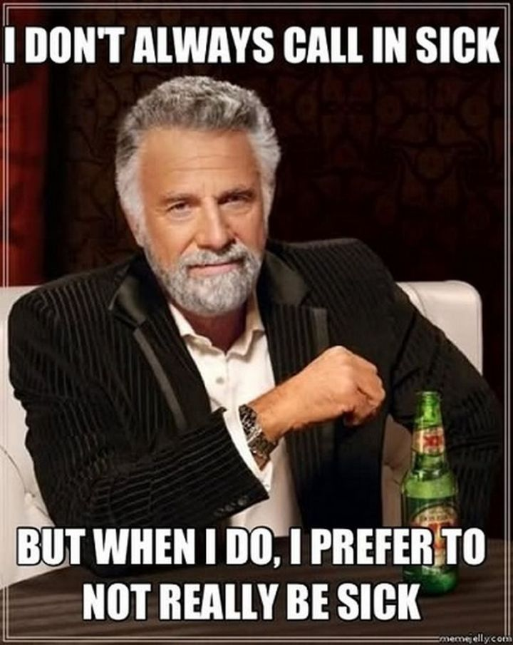 """23 Sick Memes - """"I don't always call in sick but when I do, I prefer to not really be sick."""""""