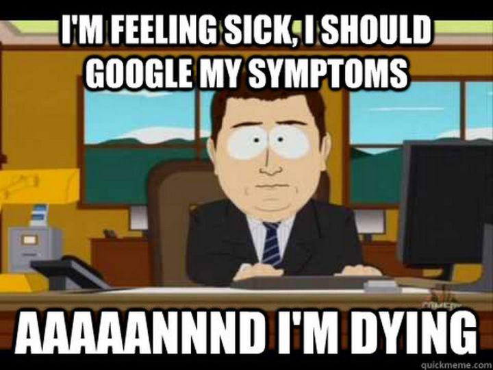 """23 Sick Memes - """"I'm feeling sick, I should google my symptoms...aaaaannndI'm dying."""""""