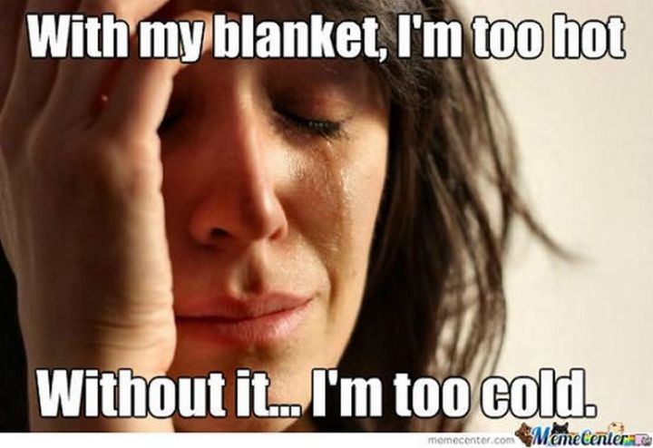 """23 Sick Memes - """"With my blanket, I'm too hot. Without it...I'm too cold."""""""