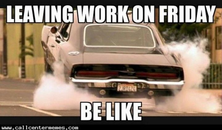 "30 Friday Work Memes - ""Leaving work on Friday be like."""