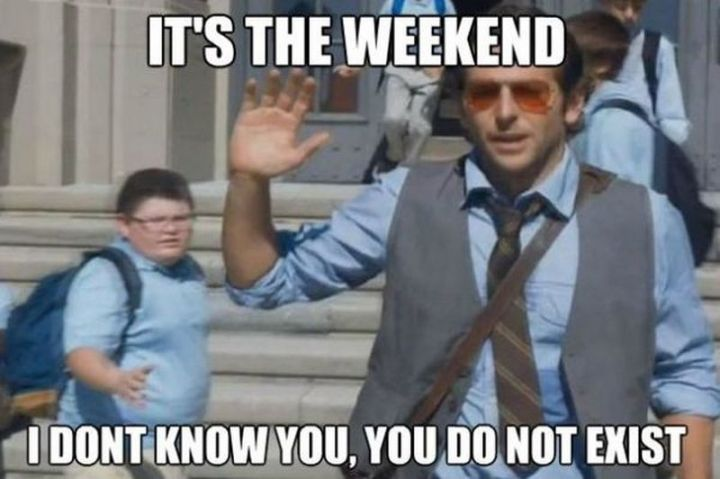 "30 Friday Work Memes - ""It's the weekend. I don't know you, you don't exist."""