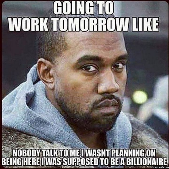 """21 Back to Work Memes - """"Going to work tomorrow like...nobody talk to me. I wasn't planning on being here. I was supposed to be a billionaire."""""""