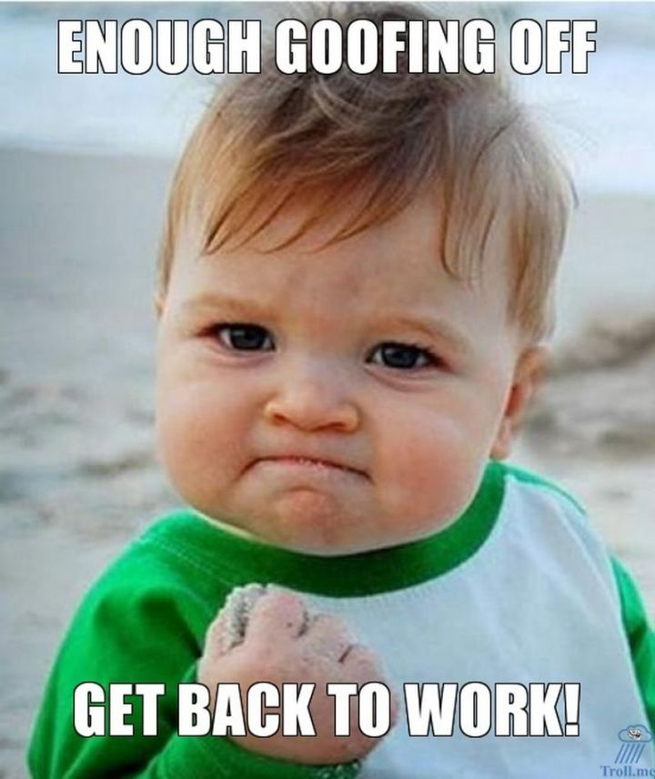 """21 Back to Work Memes - """"Enough goofing off. Get back to work!"""""""