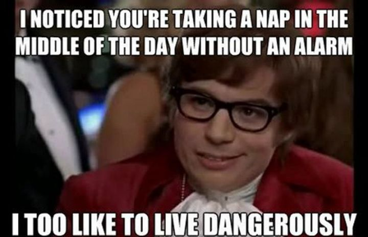 """37 Best Exhausted Memes - """"I noticed you're taking a nap in the middle of the day without an alarm. I too like to live dangerously."""""""