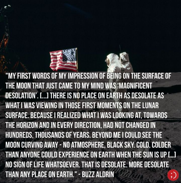 "17 Buzz Aldrin Quotes - ""My first words of my impression of being on the surface of the Moon that just came to my mind was 'magnificent desolation'. [...] there is no place on Earth as desolate as what I was viewing in those first moments on the lunar surface. Because I realized what I was looking at, towards the horizon and in every direction, had not changed in hundreds, thousands of years. Beyond me, I could see the Moon curving away—no atmosphere, black sky. Cold. Colder than anyone could experience on Earth when the Sun is up […] No sign of life whatsoever. That is desolate. More desolate than any place on Earth."""