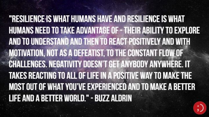 "17 Buzz Aldrin Quotes - ""Resilience is what humans have and resilience is what humans need to take advantage of—their ability to explore and to understand and then to react positively and with motivation, not as a defeatist, to the constant flow of challenges. Negativity doesn't get anybody anywhere. It takes reacting to all of life in a positive way to make the most out of what you've experienced and to make a better life and a better world."""