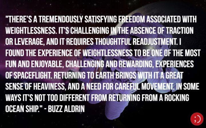 "17 Buzz Aldrin Quotes - ""There's a tremendously satisfying freedom associated with weightlessness. It's challenging in the absence of traction or leverage, and it requires thoughtful readjustment. I found the experience of weightlessness to be one of the most fun and enjoyable, challenging and rewarding, experiences of spaceflight. Returning to Earth brings with it a great sense of heaviness, and a need for careful movement. In some ways it's not too different from returning from a rocking ocean ship."""