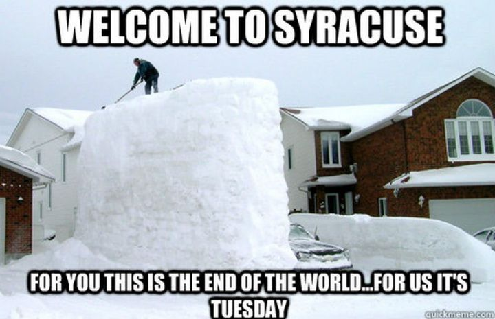 "55 Funny Winter Memes - ""Welcome to Syracuse. For you, this is the end of the world...For us, it's Tuesday."""
