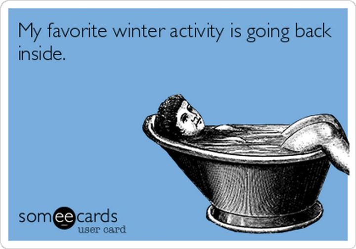 "55 Funny Winter Memes - ""My favorite winter activity is going back inside."""