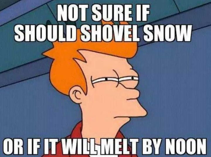 "55 Funny Winter Memes - ""Not sure if I should shovel snow or if it will melt by noon."""