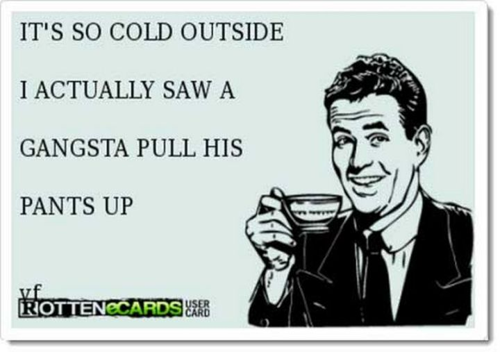 "55 Funny Winter Memes - ""It's so cold outside, I actually saw a gangsta pull his pants up."""