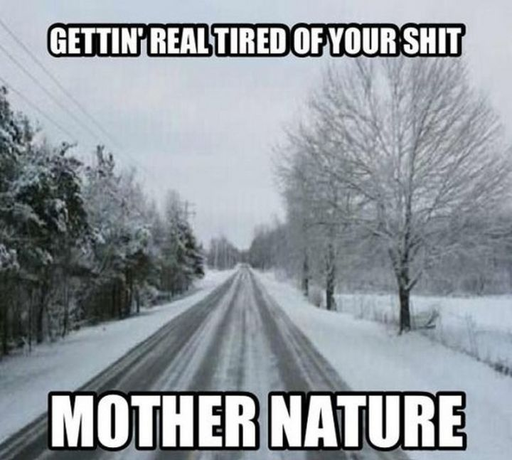 "55 Funny Winter Memes - ""Gettin' real tired of your s*** mother nature."""
