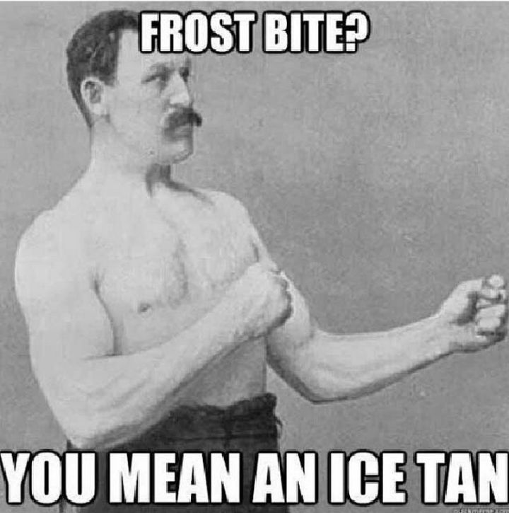 "55 Funny Winter Memes - ""Frost bite? You mean an ice tan."""