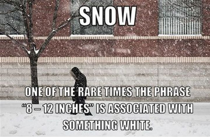 "55 Funny Winter Memes - ""Snow. One of the rare times the phrase '8 - 12 inches' is associate with something white."""