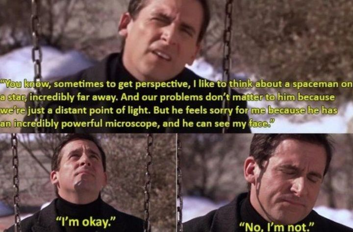 "30 Michael Scott quotes - ""You know, sometimes to get perspective, I like to think about a spaceman on a star, incredibly far away. And our problems don't matter to him because we're just a distant point of light. But he feels sorry for me because he has an incredibly powerful microscope, and he can see my face. I'm okay. No, I'm not."""