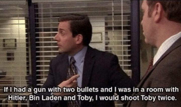 "30 Michael Scott Quotes - ""If I had a gun with two bullets and I was in a room with Hitler, Bin Laden, and Toby, I would shoot Toby twice."""