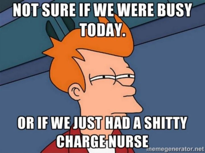 """101 Funny Nursing Memes - """"Not sure if we were busy today. Or, if we just had a s***ty charge nurse."""