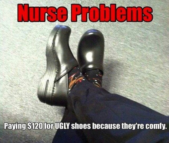 """101 Funny Nursing Memes - """"Nurse problems: Paying $120 for UGLY shoes because they're comfy."""""""