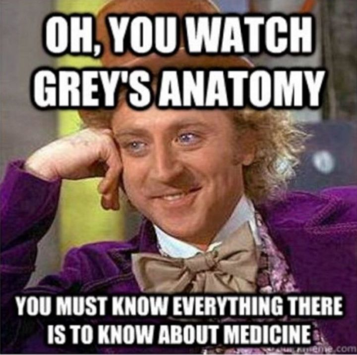 """101 Funny Nursing Memes - """"Oh, you watch Grey's Anatomy. You must know everything there is to know about medicine."""""""