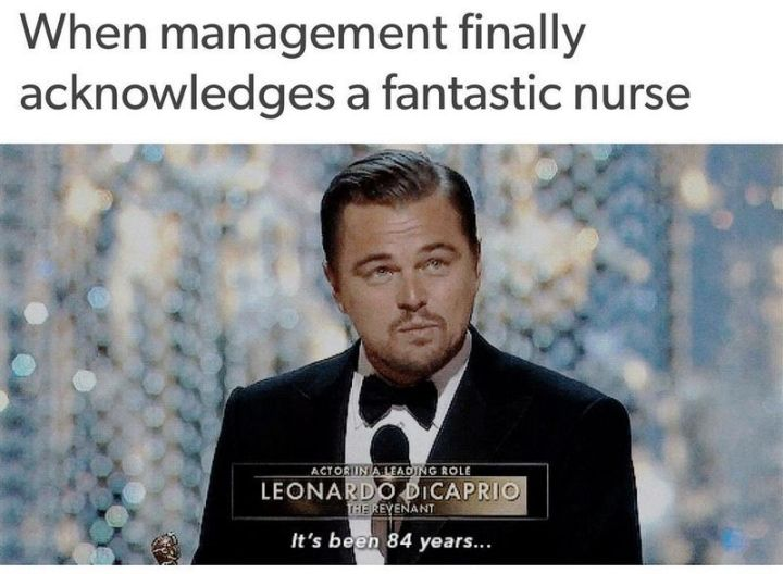 """101 Funny Nursing Memes - """"When management finally acknowledges a fantastic nurse. It's been 84 years..."""""""