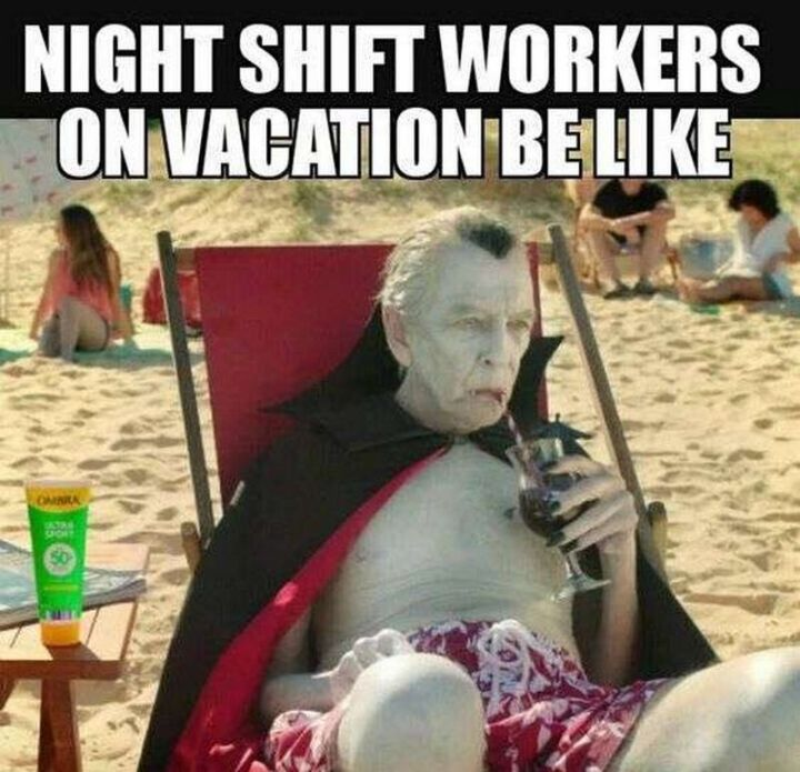 """101 Funny Nursing Memes - """"Night shift workers on vacation be like."""""""