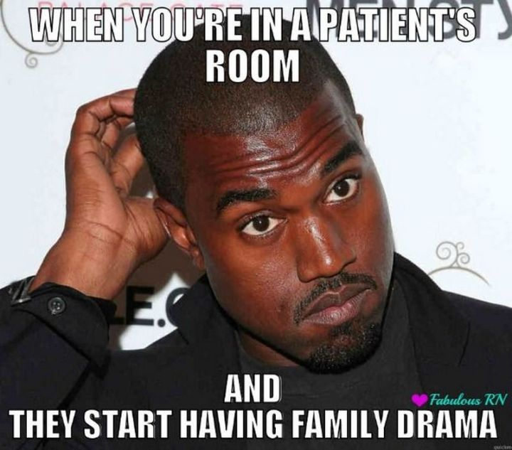 """101 Funny Nursing Memes - """"When you're in a patient's room and they start having family drama."""""""