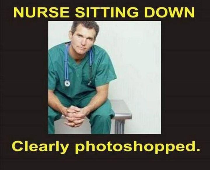"101 Funny Nursing Memes - ""Nurses sitting down. Clearly photoshopped."""