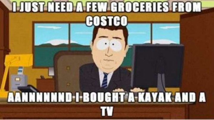 "29 Funny Costco Memes - ""I just need a few groceries from Costco. Aannnnnnd, I bought a kayak and a TV."""